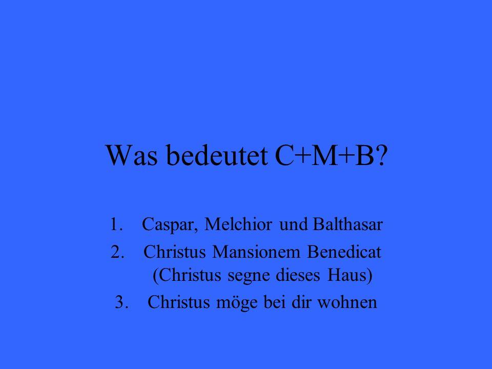 Was bedeutet C+M+B? 1.Caspar, Melchior und Balthasar 2.Christus Mansionem Benedicat (Christus segne dieses Haus) 3.Christus möge bei dir wohnen