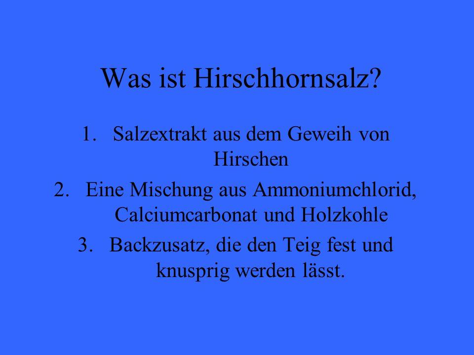 Was ist Hirschhornsalz? 1.Salzextrakt aus dem Geweih von Hirschen 2.Eine Mischung aus Ammoniumchlorid, Calciumcarbonat und Holzkohle 3.Backzusatz, die