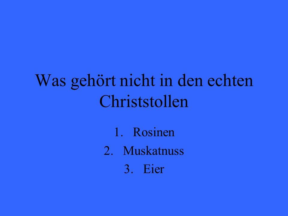 Was gehört nicht in den echten Christstollen 1.Rosinen 2.Muskatnuss 3.Eier