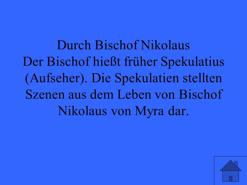 Durch Bischof Nikolaus Der Bischof hießt früher Spekulatius (Aufseher). Die Spekulatien stellten Szenen aus dem Leben von Bischof Nikolaus von Myra da