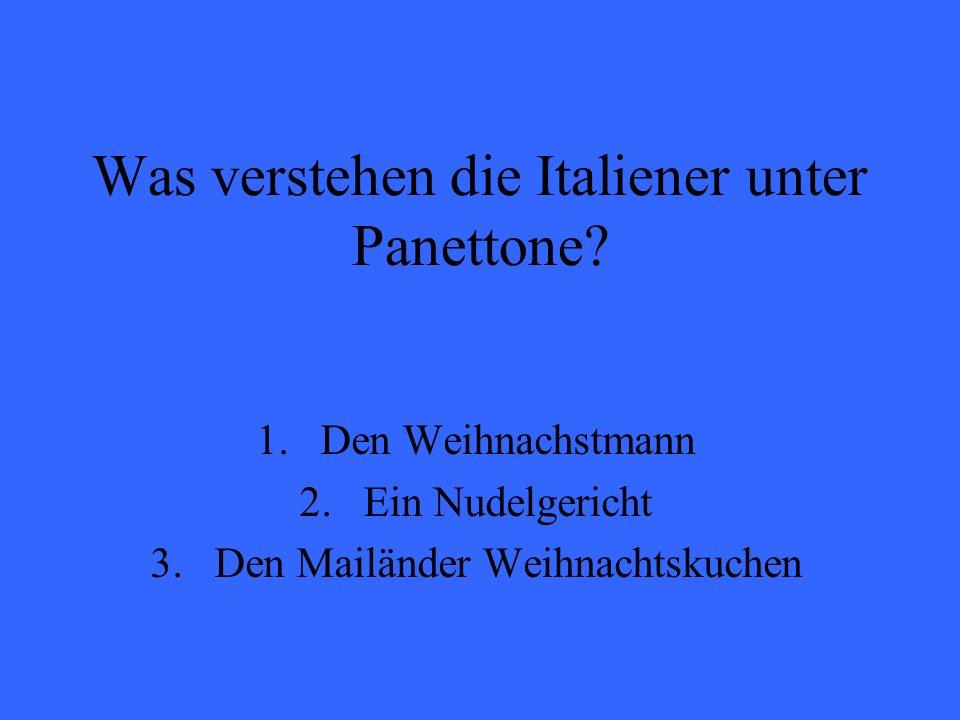 Was verstehen die Italiener unter Panettone? 1.Den Weihnachstmann 2.Ein Nudelgericht 3.Den Mailänder Weihnachtskuchen