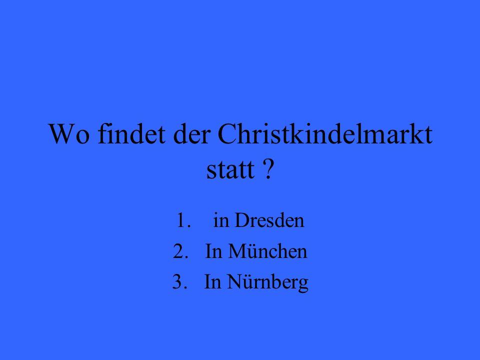 Wo findet der Christkindelmarkt statt ? 1. in Dresden 2.In München 3.In Nürnberg