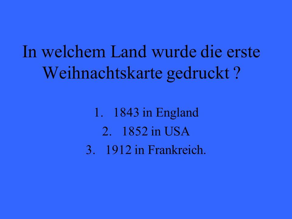 In welchem Land wurde die erste Weihnachtskarte gedruckt ? 1.1843 in England 2.1852 in USA 3.1912 in Frankreich.
