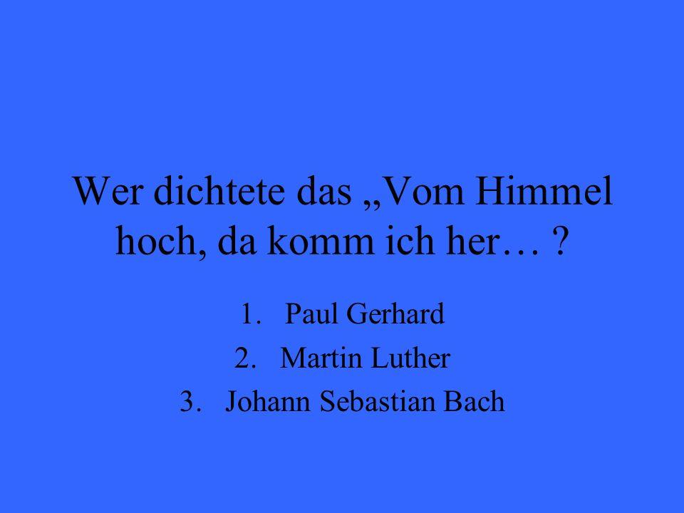 Wer dichtete das Vom Himmel hoch, da komm ich her… ? 1.Paul Gerhard 2.Martin Luther 3.Johann Sebastian Bach