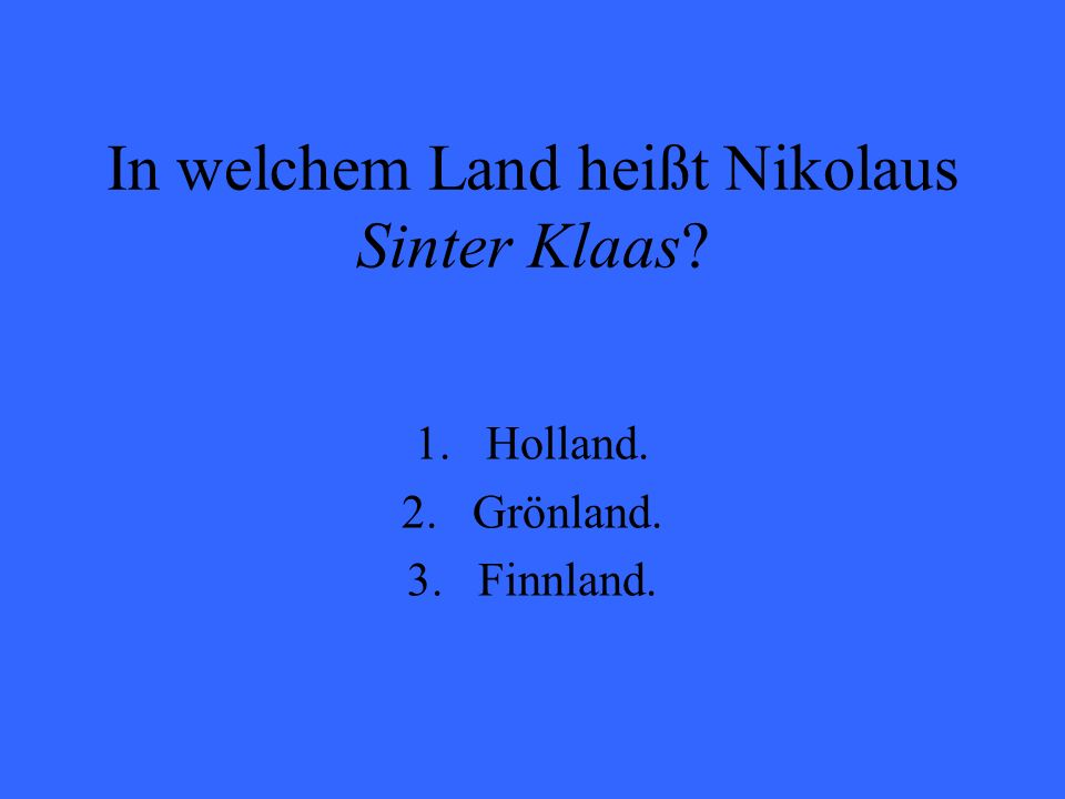 In welchem Land heißt Nikolaus Sinter Klaas? 1.Holland. 2.Grönland. 3.Finnland.
