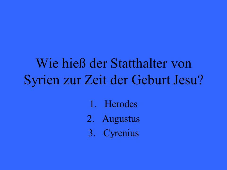 Wie hieß der Statthalter von Syrien zur Zeit der Geburt Jesu? 1.Herodes 2.Augustus 3.Cyrenius