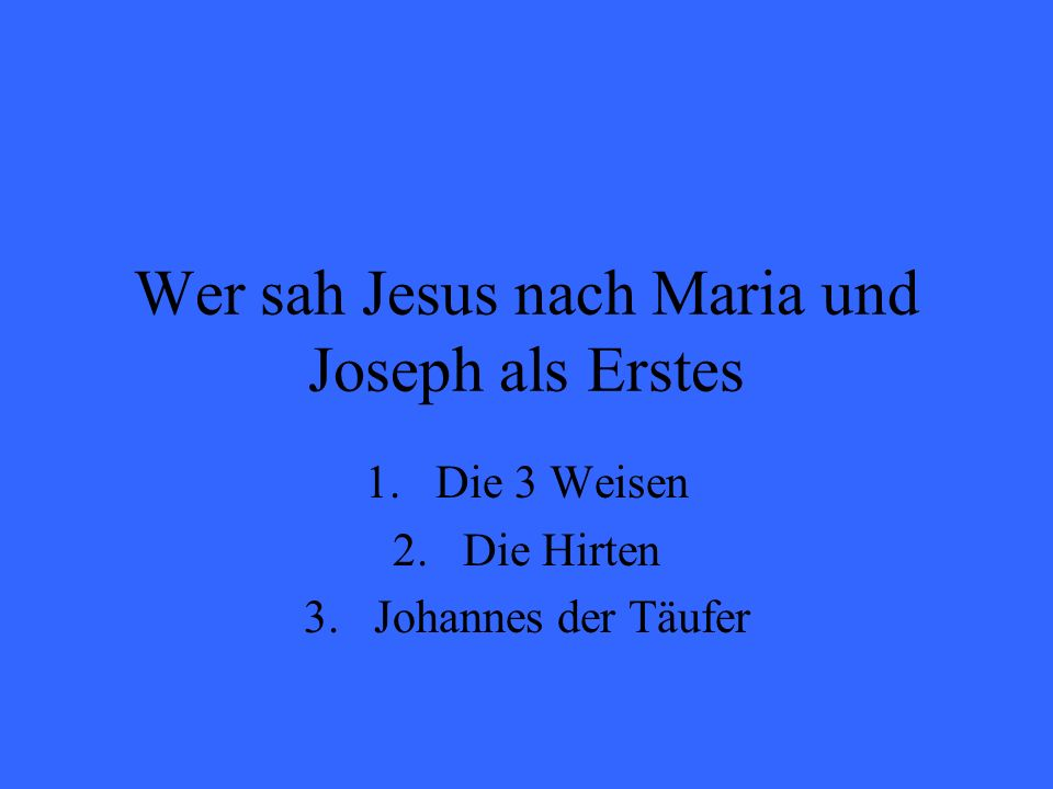 Wer sah Jesus nach Maria und Joseph als Erstes 1.Die 3 Weisen 2.Die Hirten 3.Johannes der Täufer