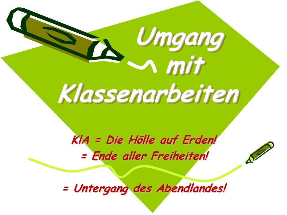 Umgang mit Klassenarbeiten Umgang mit Klassenarbeiten KlA = Die Hölle auf Erden! = Ende aller Freiheiten! = Untergang des Abendlandes!