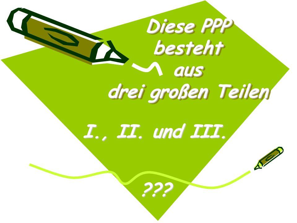 Diese PPP besteht aus drei großen Teilen I., II. und III. ???
