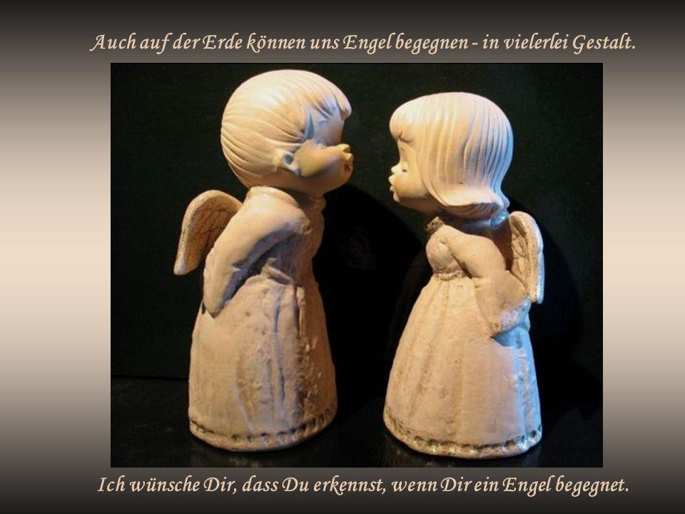 Auch auf der Erde können uns Engel begegnen - in vielerlei Gestalt. Ich wünsche Dir, dass Du erkennst, wenn Dir ein Engel begegnet.