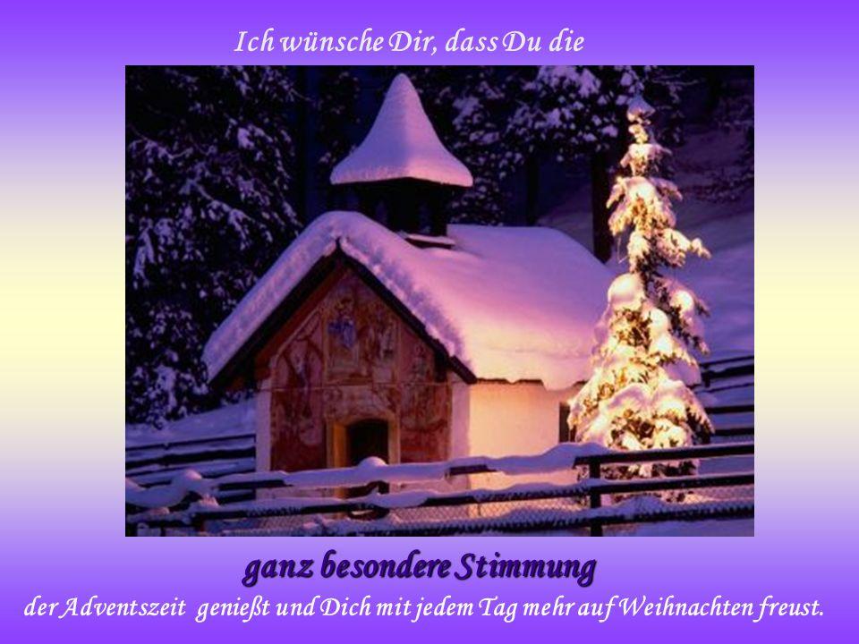 Ich wünsche Dir, dass Du die ganz besondere Stimmung der Adventszeit genießt und Dich mit jedem Tag mehr auf Weihnachten freust.