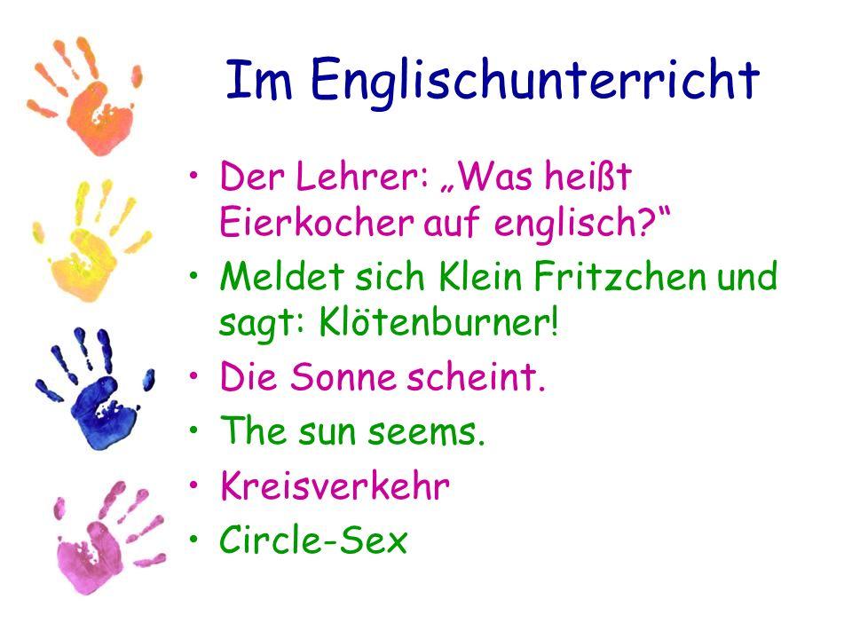 Im Englischunterricht Der Lehrer: Was heißt Eierkocher auf englisch? Meldet sich Klein Fritzchen und sagt: Klötenburner! Die Sonne scheint. The sun se
