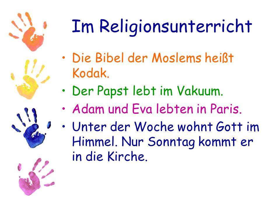 Im Religionsunterricht Die Bibel der Moslems heißt Kodak. Der Papst lebt im Vakuum. Adam und Eva lebten in Paris. Unter der Woche wohnt Gott im Himmel