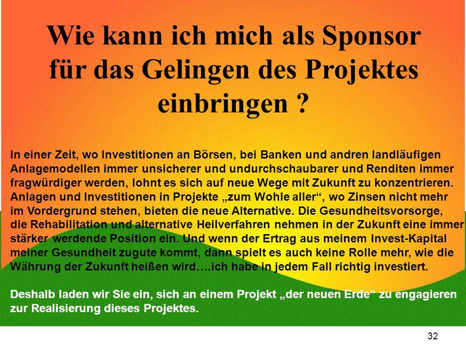 32 Wie kann ich mich als Sponsor für das Gelingen des Projektes einbringen ? In einer Zeit, wo Investitionen an Börsen, bei Banken und andren landläuf
