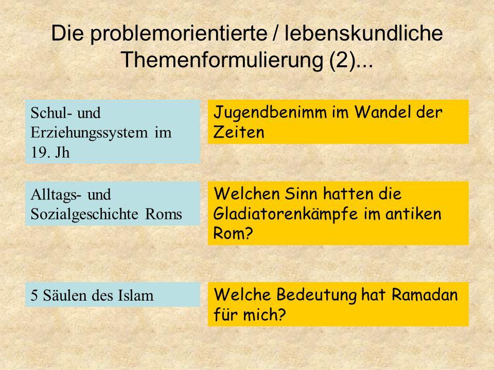 Die problemorientierte /lebenskundliche Themenformulierung (1) Traditionelle Themen: Die lebenskundliche Fokussierung: Aufklärung NS-Propaganda Wissbe