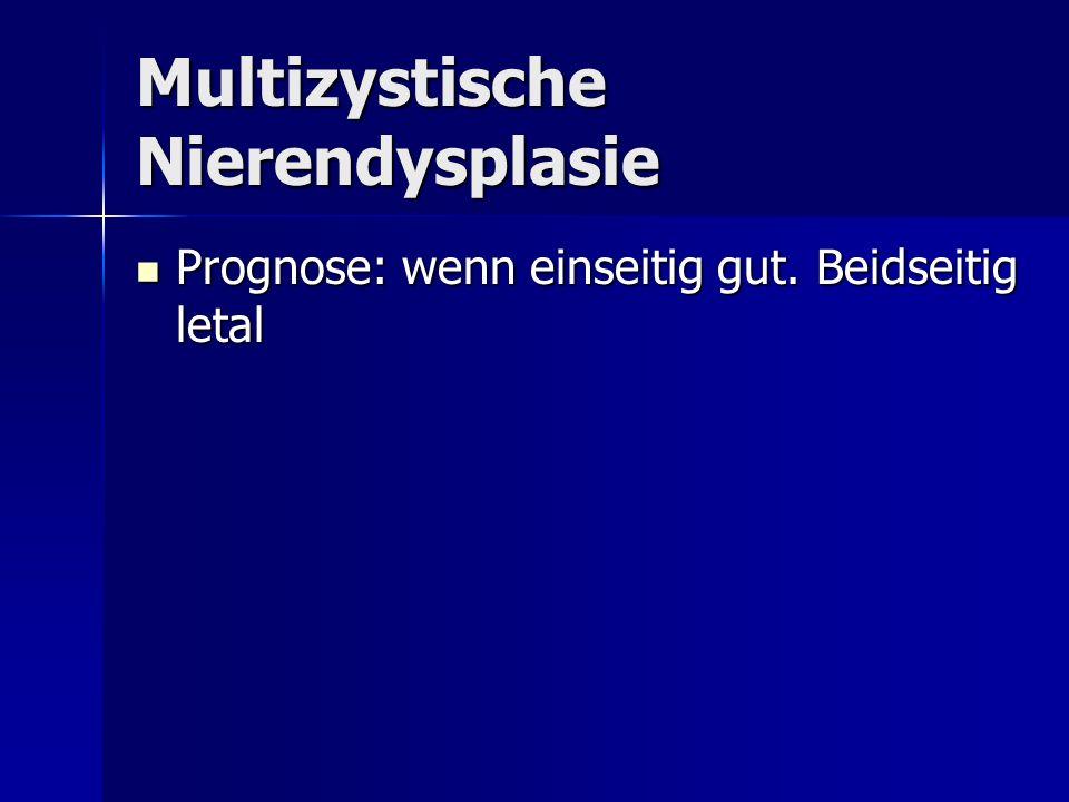 Prognose: wenn einseitig gut. Beidseitig letal Prognose: wenn einseitig gut. Beidseitig letal Multizystische Nierendysplasie