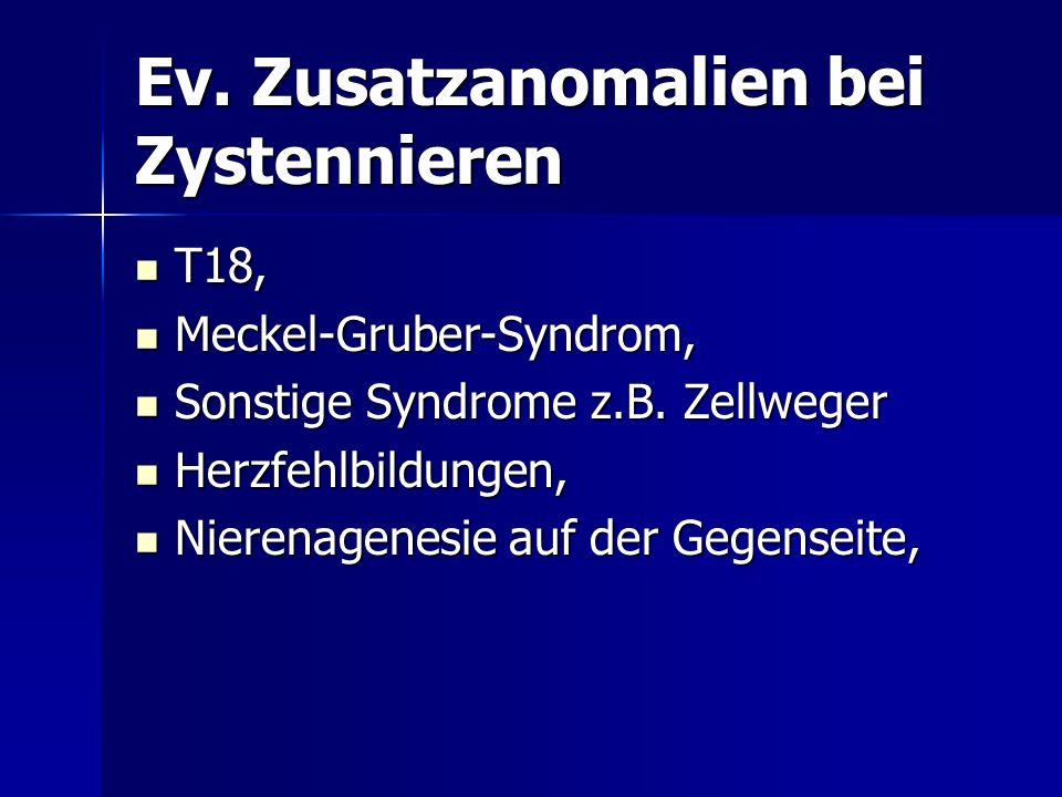 Ev. Zusatzanomalien bei Zystennieren T18, T18, Meckel-Gruber-Syndrom, Meckel-Gruber-Syndrom, Sonstige Syndrome z.B. Zellweger Sonstige Syndrome z.B. Z