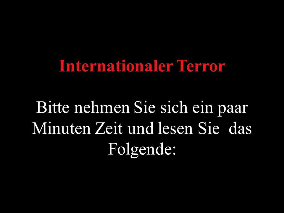 Internationaler Terror Bitte nehmen Sie sich ein paar Minuten Zeit und lesen Sie das Folgende: