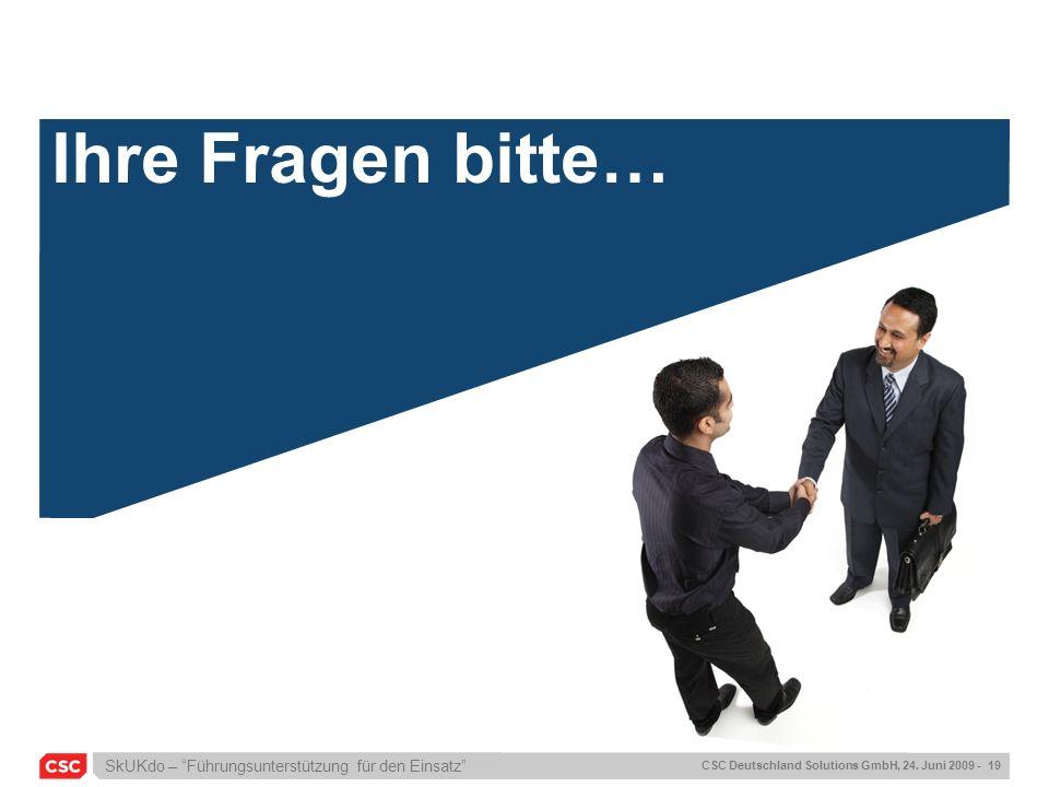 SkUKdo – Führungsunterstützung für den Einsatz CSC Deutschland Solutions GmbH, 24. Juni 2009 - 19 Ihre Fragen bitte…