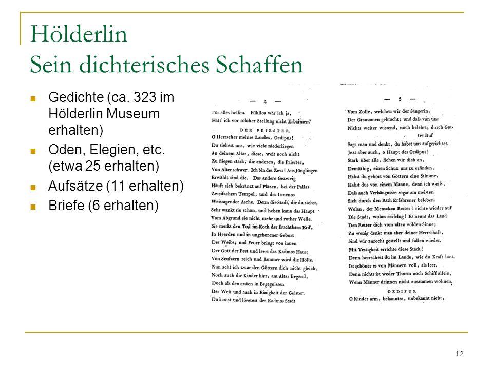 12 Hölderlin Sein dichterisches Schaffen Gedichte (ca. 323 im Hölderlin Museum erhalten) Oden, Elegien, etc. (etwa 25 erhalten) Aufsätze (11 erhalten)