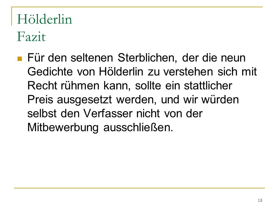 18 Hölderlin Fazit Für den seltenen Sterblichen, der die neun Gedichte von Hölderlin zu verstehen sich mit Recht rühmen kann, sollte ein stattlicher P