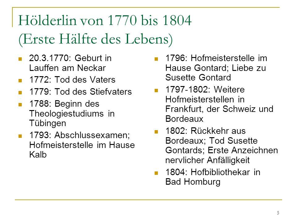 5 Hölderlin von 1770 bis 1804 (Erste Hälfte des Lebens) 20.3.1770: Geburt in Lauffen am Neckar 1772: Tod des Vaters 1779: Tod des Stiefvaters 1788: Be
