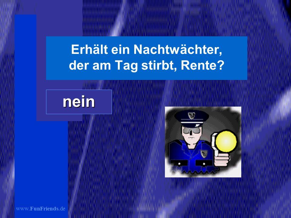 www.FunFriends.de Erhält ein Nachtwächter, der am Tag stirbt, Rente? nein