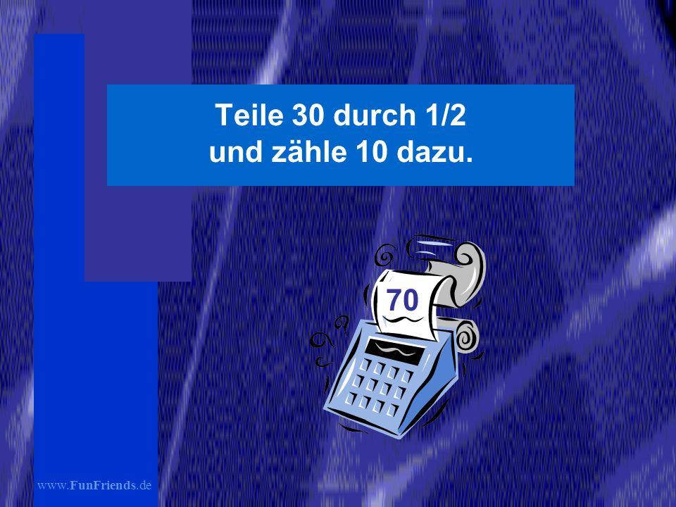 www.FunFriends.de Teile 30 durch 1/2 und zähle 10 dazu. 70