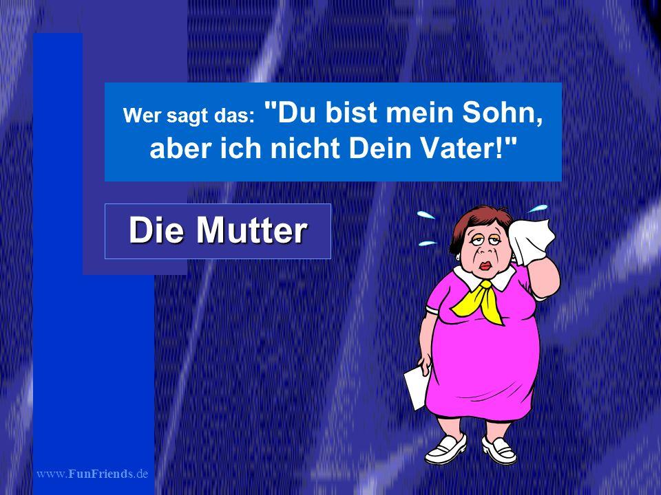 www.FunFriends.de Wer sagt das: Du bist mein Sohn, aber ich nicht Dein Vater! Die Mutter