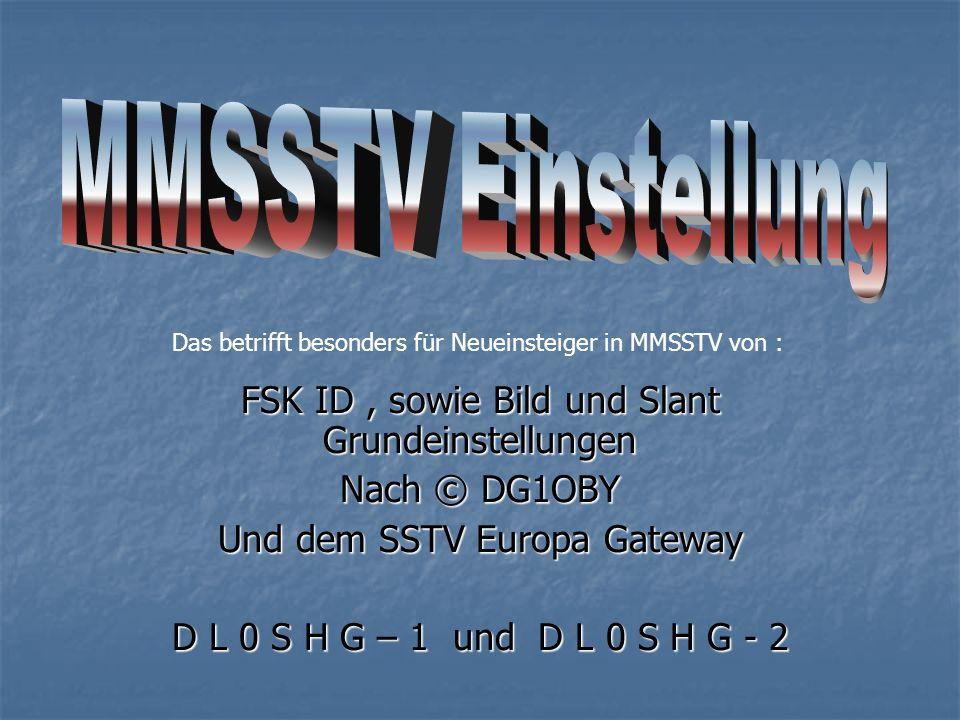 FSK ID, sowie Bild und Slant Grundeinstellungen Nach © DG1OBY Und dem SSTV Europa Gateway D L 0 S H G – 1 und D L 0 S H G - 2 Das betrifft besonders f