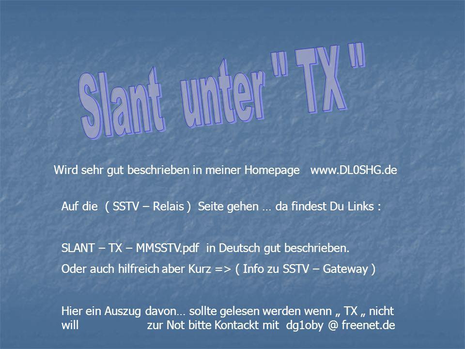 Wird sehr gut beschrieben in meiner Homepage www.DL0SHG.de Auf die ( SSTV – Relais ) Seite gehen … da findest Du Links : SLANT – TX – MMSSTV.pdf in De