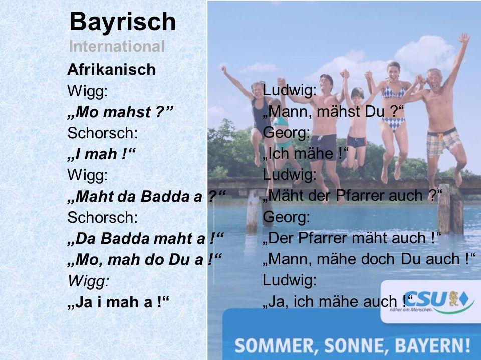 Afrikanisch Wigg: Mo mahst ? Schorsch: I mah ! Wigg: Maht da Badda a ? Schorsch: Da Badda maht a ! Mo, mah do Du a ! Wigg: Ja i mah a ! Bayrisch Inter