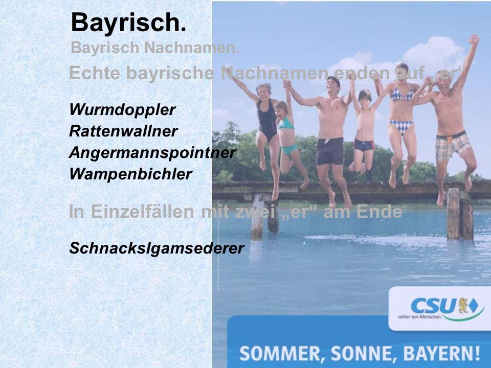 Echte bayrische Nachnamen enden auf er Wurmdoppler Rattenwallner Angermannspointner Wampenbichler In Einzelfällen mit zwei er am Ende Schnackslgamsede