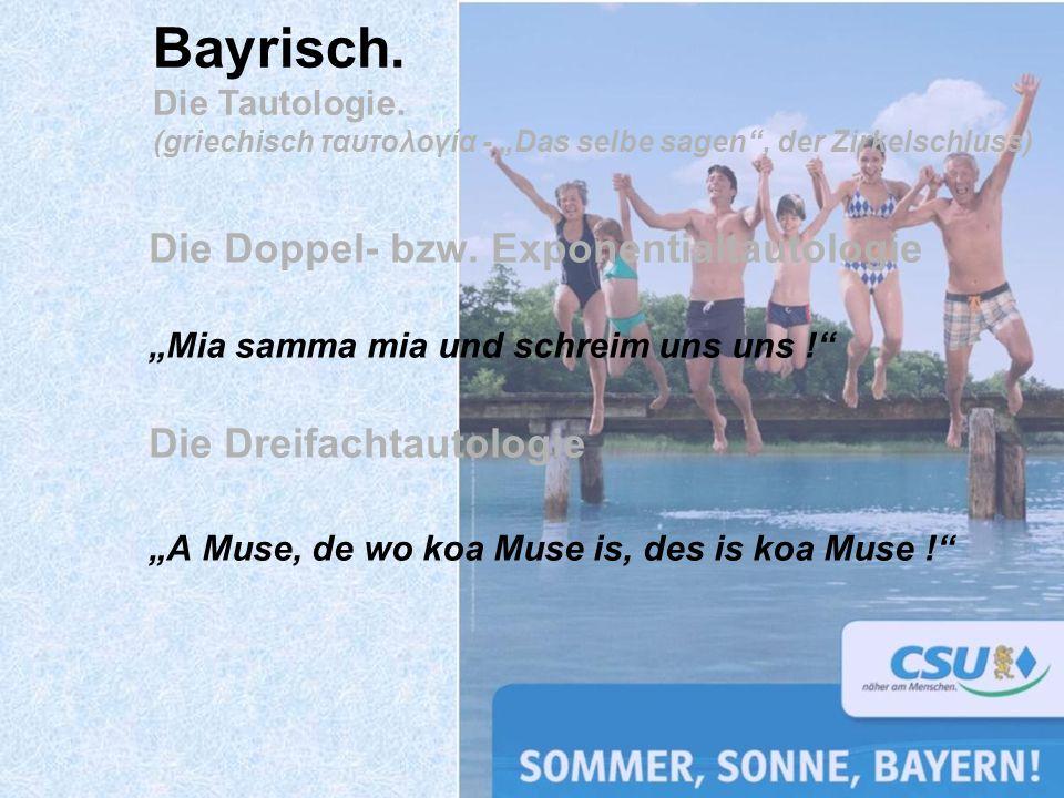 Die Doppel- bzw. Exponentialtautologie Mia samma mia und schreim uns uns ! Die Dreifachtautologie A Muse, de wo koa Muse is, des is koa Muse ! Bayrisc
