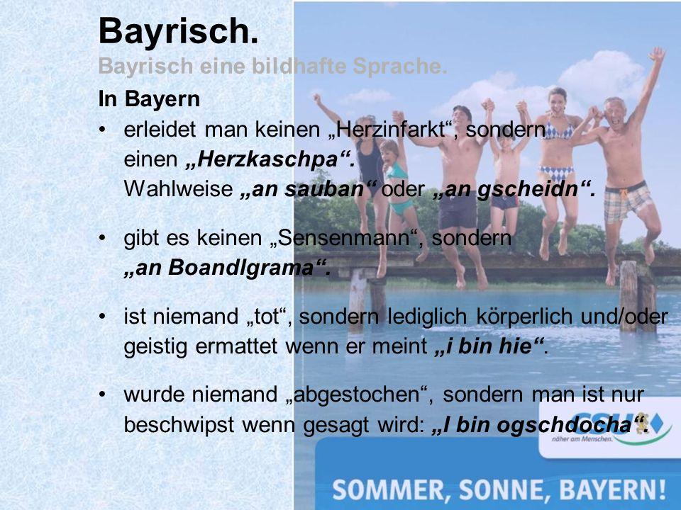 In Bayern erleidet man keinen Herzinfarkt, sondern einen Herzkaschpa. Wahlweise an sauban oder an gscheidn. gibt es keinen Sensenmann, sondern an Boan