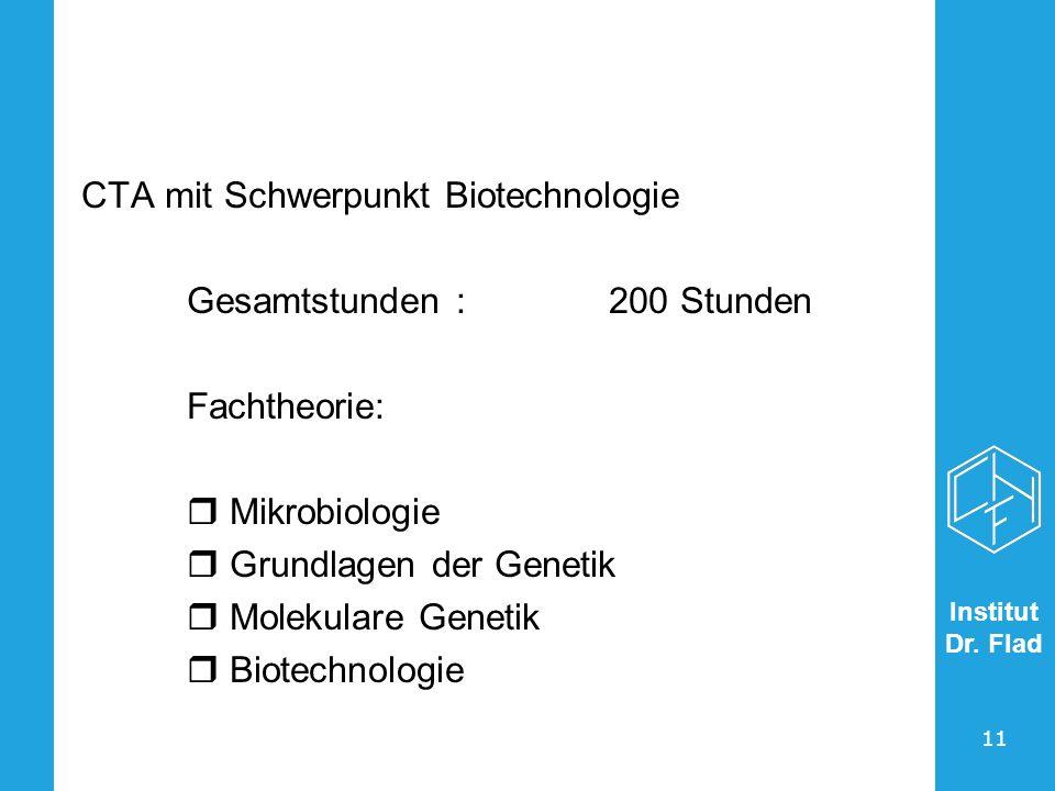 Institut Dr. Flad 11 CTA mit Schwerpunkt Biotechnologie Gesamtstunden :200 Stunden Fachtheorie: Mikrobiologie Grundlagen der Genetik Molekulare Geneti
