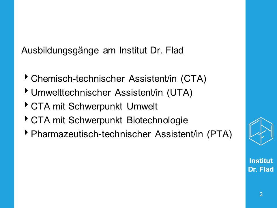 Institut Dr. Flad 2 Ausbildungsgänge am Institut Dr. Flad Chemisch-technischer Assistent/in (CTA) Umwelttechnischer Assistent/in (UTA) CTA mit Schwerp