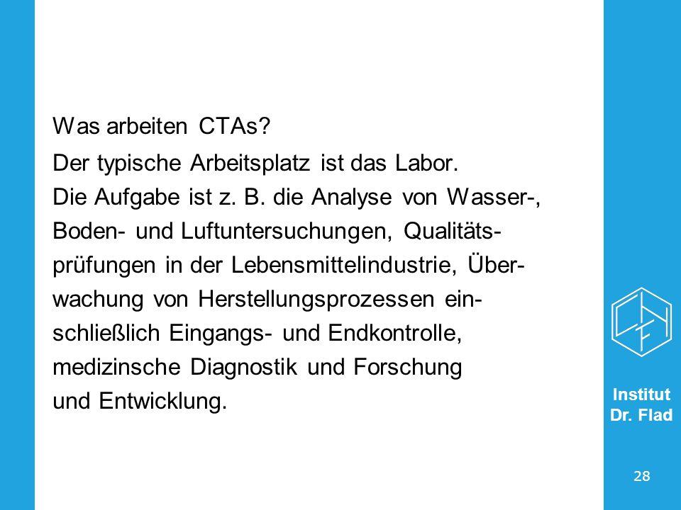 Institut Dr. Flad 28 Was arbeiten CTAs? Der typische Arbeitsplatz ist das Labor. Die Aufgabe ist z. B. die Analyse von Wasser-, Boden- und Luftuntersu