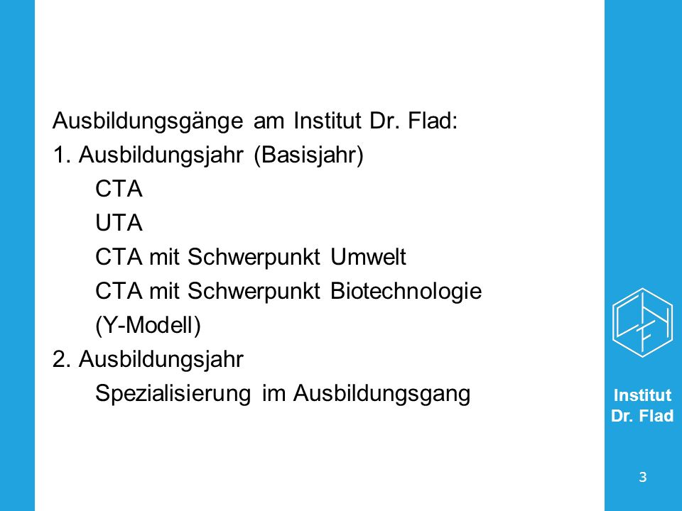 Institut Dr. Flad 3 Ausbildungsgänge am Institut Dr. Flad: 1. Ausbildungsjahr (Basisjahr) CTA UTA CTA mit Schwerpunkt Umwelt CTA mit Schwerpunkt Biote