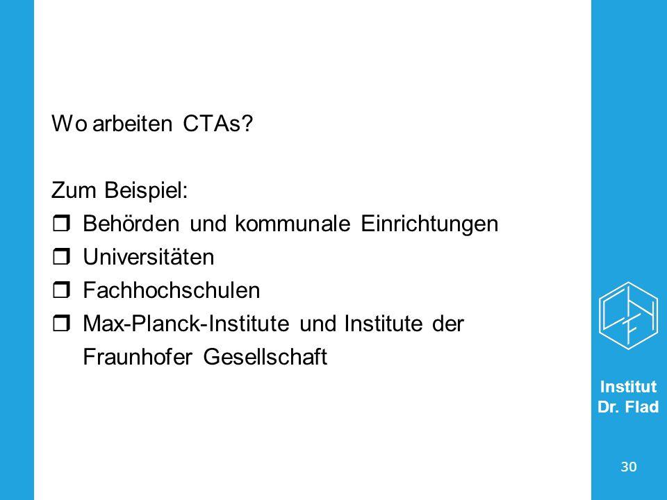 Institut Dr. Flad 30 Wo arbeiten CTAs? Zum Beispiel: Behörden und kommunale Einrichtungen Universitäten Fachhochschulen Max-Planck-Institute und Insti