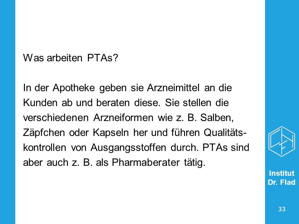 Institut Dr. Flad 33 Was arbeiten PTAs? In der Apotheke geben sie Arzneimittel an die Kunden ab und beraten diese. Sie stellen die verschiedenen Arzne