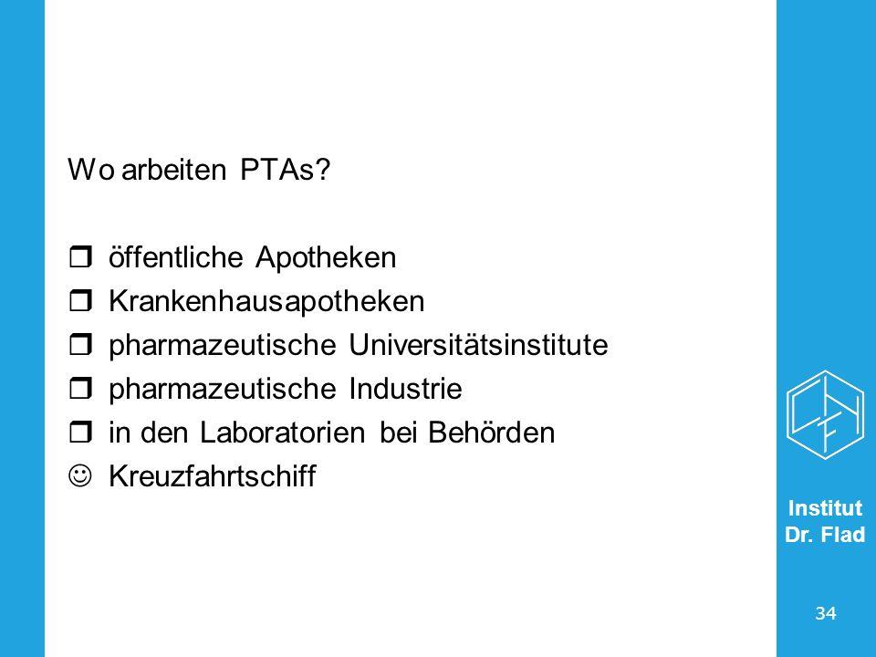 Institut Dr. Flad 34 Wo arbeiten PTAs? öffentliche Apotheken Krankenhausapotheken pharmazeutische Universitätsinstitute pharmazeutische Industrie in d
