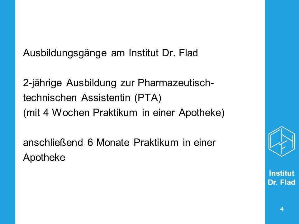 Institut Dr. Flad 4 Ausbildungsgänge am Institut Dr. Flad 2-jährige Ausbildung zur Pharmazeutisch- technischen Assistentin (PTA) (mit 4 Wochen Praktik
