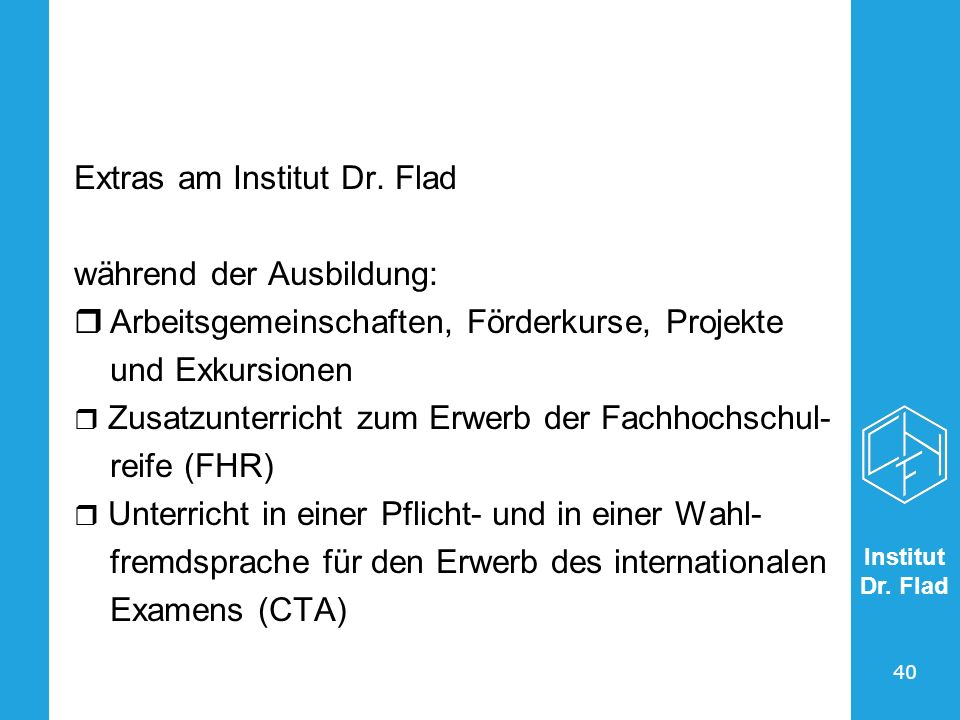 Institut Dr. Flad 40 Extras am Institut Dr. Flad während der Ausbildung: Arbeitsgemeinschaften, Förderkurse, Projekte und Exkursionen Zusatzunterricht
