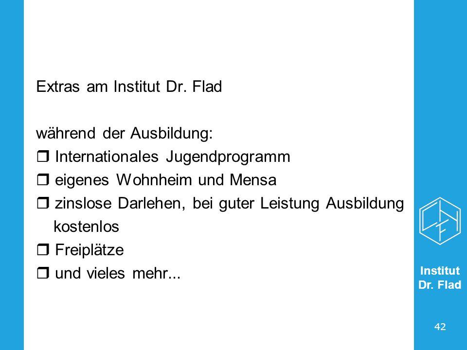 Institut Dr. Flad 42 Extras am Institut Dr. Flad während der Ausbildung: Internationales Jugendprogramm eigenes Wohnheim und Mensa zinslose Darlehen,