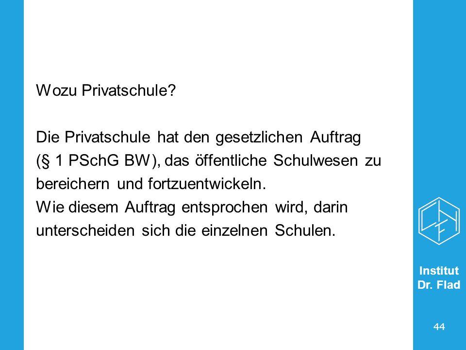Institut Dr. Flad 44 Wozu Privatschule? Die Privatschule hat den gesetzlichen Auftrag (§ 1 PSchG BW), das öffentliche Schulwesen zu bereichern und for