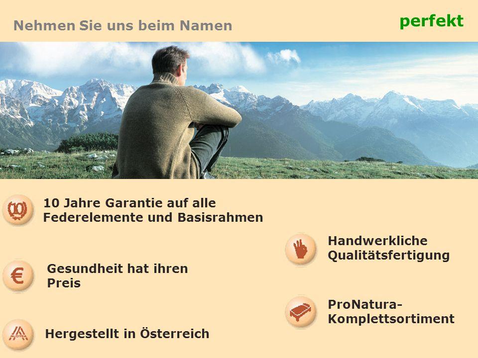 Nehmen Sie uns beim Namen perfekt 10 Jahre Garantie auf alle Federelemente und Basisrahmen Handwerkliche Qualitätsfertigung Gesundheit hat ihren Preis ProNatura- Komplettsortiment Hergestellt in Österreich