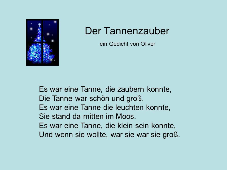 Der Tannenzauber ein Gedicht von Oliver Es war eine Tanne, die zaubern konnte, Die Tanne war schön und groß. Es war eine Tanne die leuchten konnte, Si