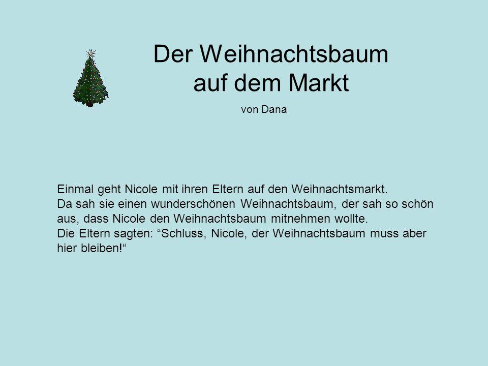 Der Weihnachtsbaum auf dem Markt von Dana Einmal geht Nicole mit ihren Eltern auf den Weihnachtsmarkt. Da sah sie einen wunderschönen Weihnachtsbaum,
