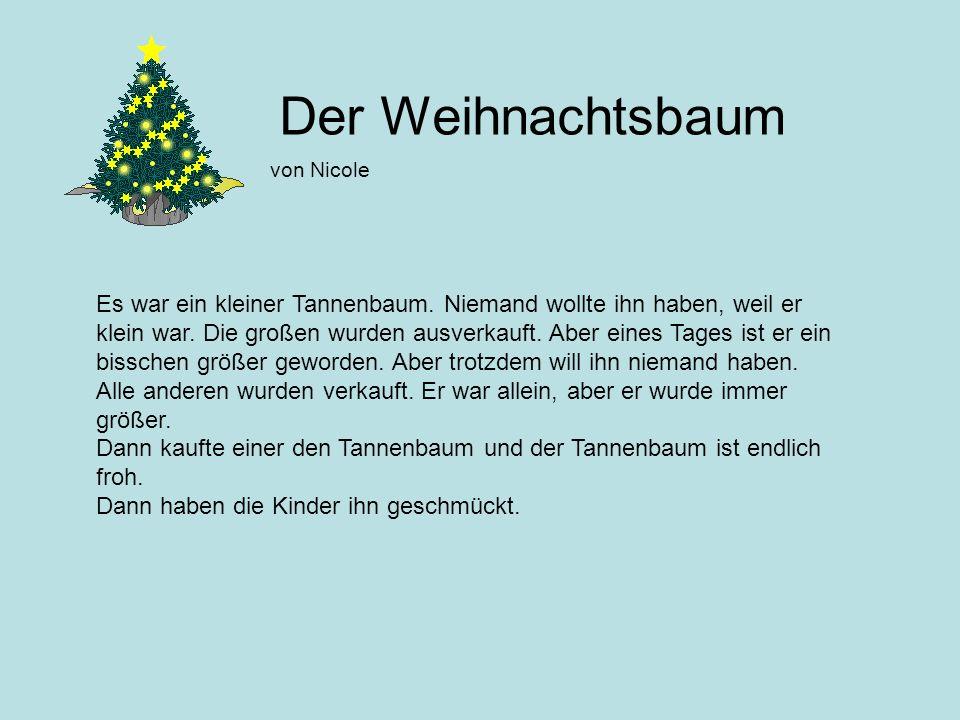 Der Weihnachtsbaum von Nicole Es war ein kleiner Tannenbaum. Niemand wollte ihn haben, weil er klein war. Die großen wurden ausverkauft. Aber eines Ta